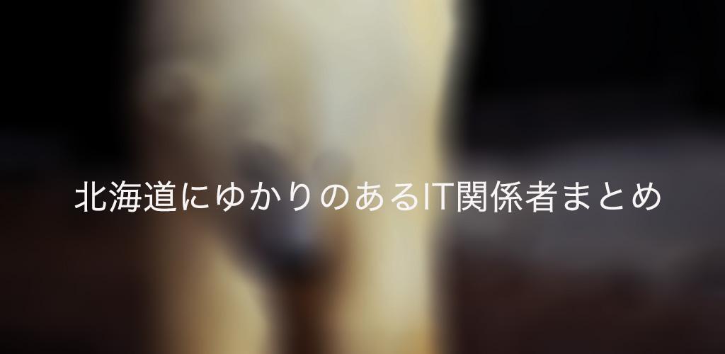 北海道にゆかりのあるIT関係者、まとめてみました。