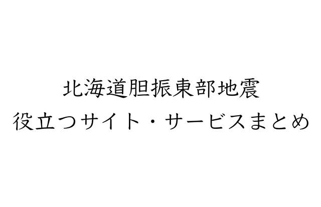 北海道胆振東部地震 役立つサイト・サービスまとめ